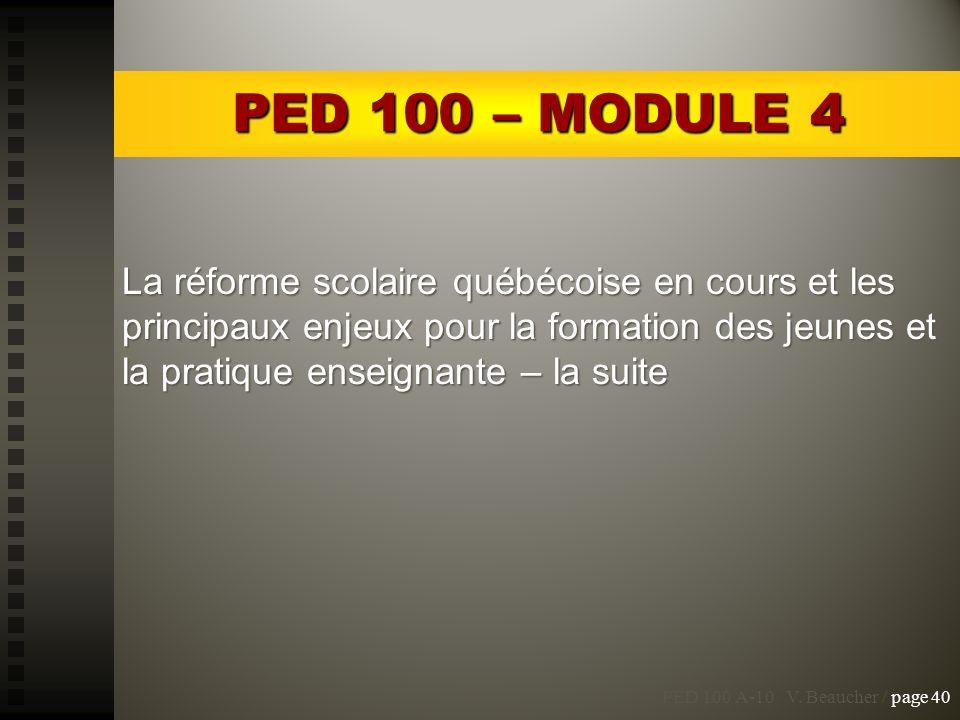 PED 100 A-10 V. Beaucher / page 40 PED 100 – MODULE 4 La réforme scolaire québécoise en cours et les principaux enjeux pour la formation des jeunes et