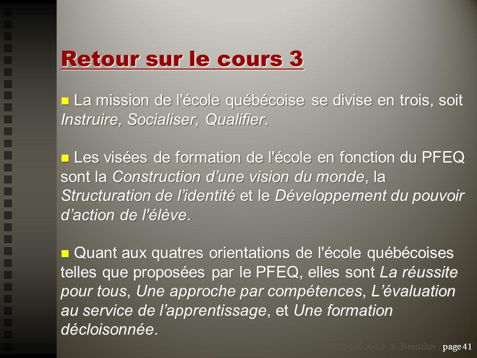 PED 100 A-10 V. Beaucher / page 41 Retour sur le cours 3 La mission de l'école québécoise se divise en trois, soit Instruire, Socialiser, Qualifier. L