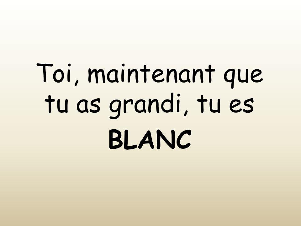 Toi, maintenant que tu as grandi, tu es BLANC