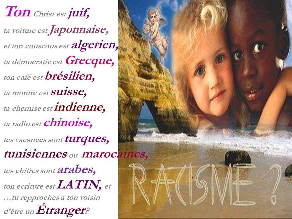 Ton Christ est juif, ta voiture est Japonnaise, et ton couscous est algerien, ta démocratie est Grecque, ton café est brésilien, ta montre est suisse,