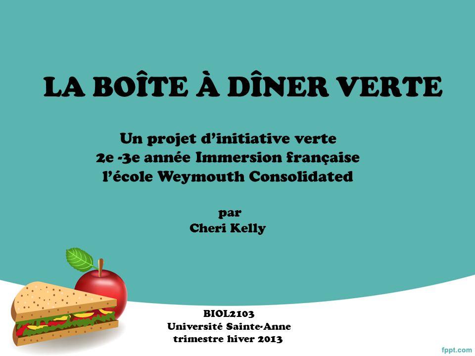 LA BOÎTE À DÎNER VERTE Un projet dinitiative verte 2e -3e année Immersion française lécole Weymouth Consolidated par Cheri Kelly BIOL2103 Université S