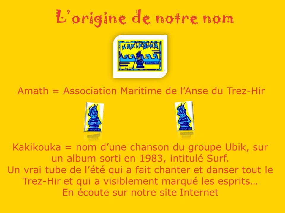 Lorigine de notre nom Amath = Association Maritime de lAnse du Trez-Hir Kakikouka = nom dune chanson du groupe Ubik, sur un album sorti en 1983, intitulé Surf.