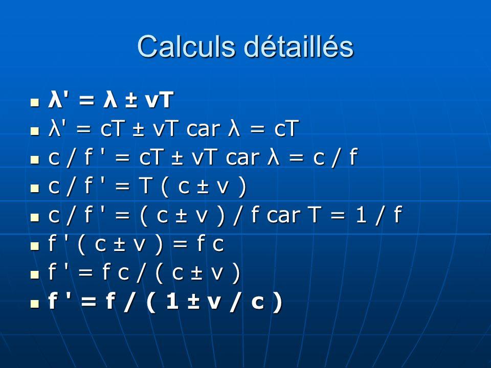 Calculs détaillés λ' = λ ± vT λ' = λ ± vT λ' = cT ± vT car λ = cT λ' = cT ± vT car λ = cT c / f ' = cT ± vT car λ = c / f c / f ' = cT ± vT car λ = c