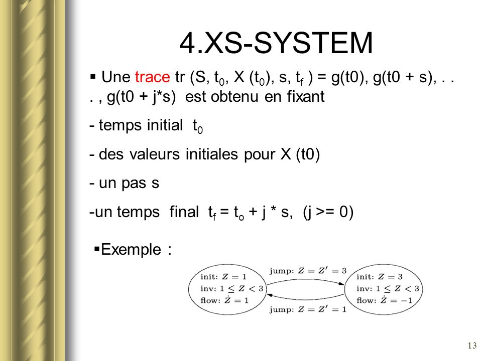 13 4.XS-SYSTEM Une trace tr (S, t 0, X (t 0 ), s, t f ) = g(t0), g(t0 + s),..., g(t0 + j*s) est obtenu en fixant - temps initial t 0 - des valeurs ini
