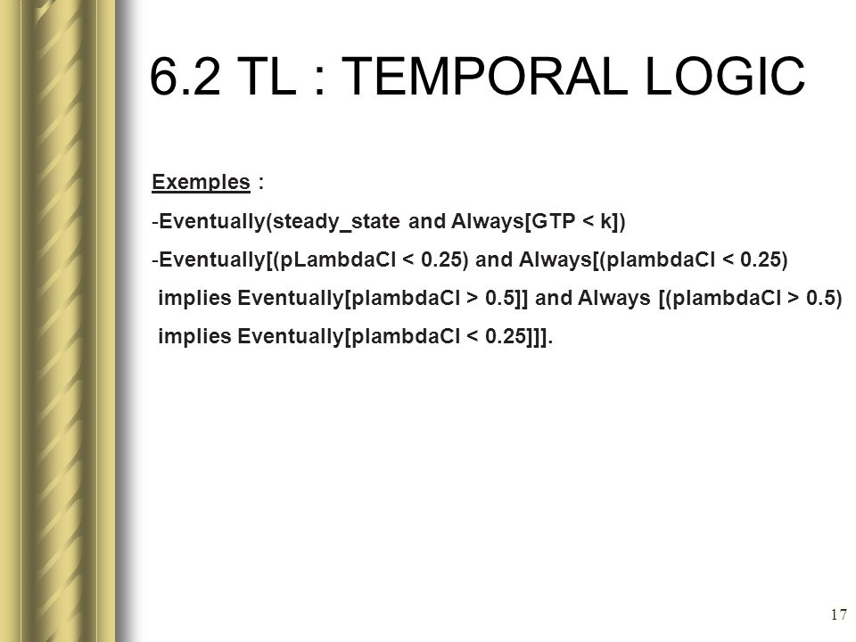 17 6.2 TL : TEMPORAL LOGIC Exemples : -Eventually(steady_state and Always[GTP < k]) -Eventually[(pLambdaCI < 0.25) and Always[(plambdaCI < 0.25) impli