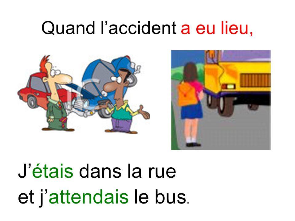 Quand laccident a eu lieu, Jétais dans la rue et jattendais le bus.
