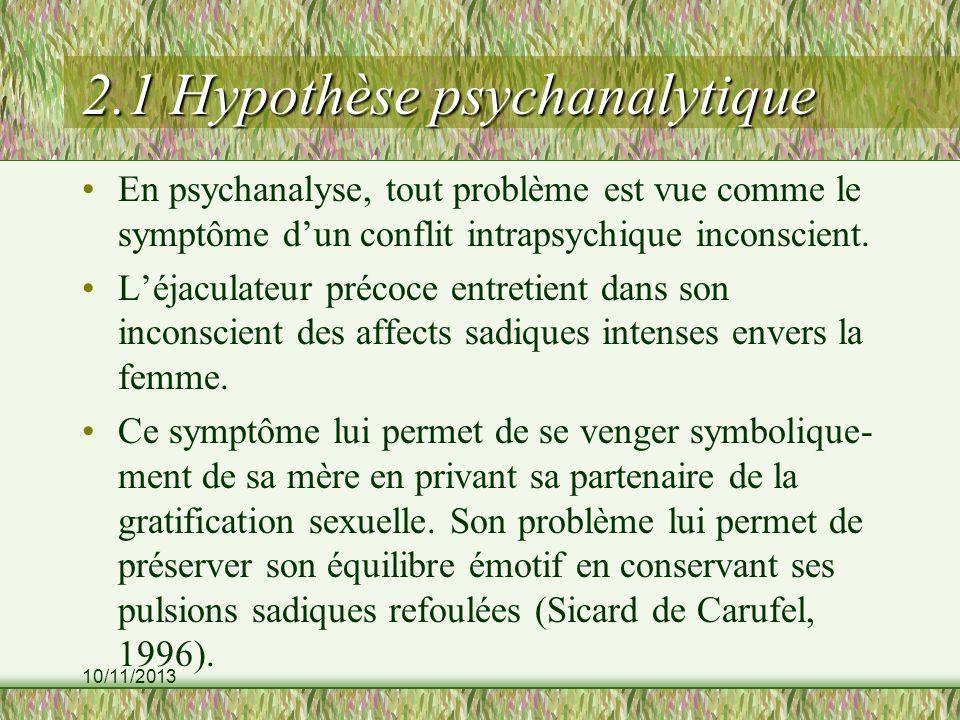 10/11/2013 2.1 Hypothèse psychanalytique En psychanalyse, tout problème est vue comme le symptôme dun conflit intrapsychique inconscient. Léjaculateur
