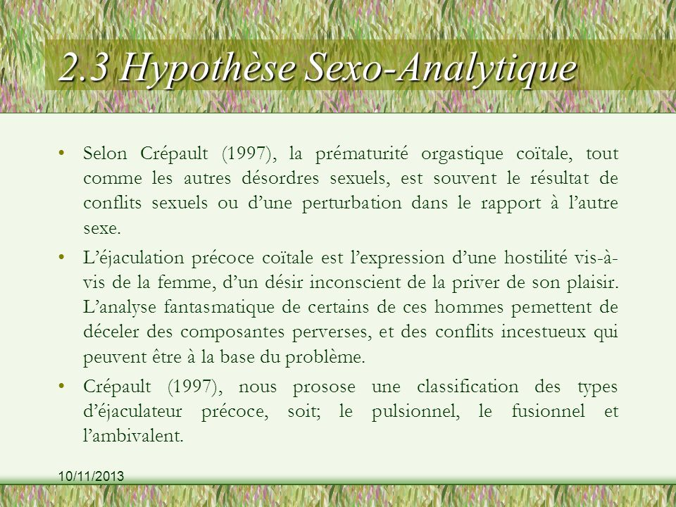 10/11/2013 2.3 Hypothèse Sexo-Analytique Selon Crépault (1997), la prématurité orgastique coïtale, tout comme les autres désordres sexuels, est souvent le résultat de conflits sexuels ou dune perturbation dans le rapport à lautre sexe.