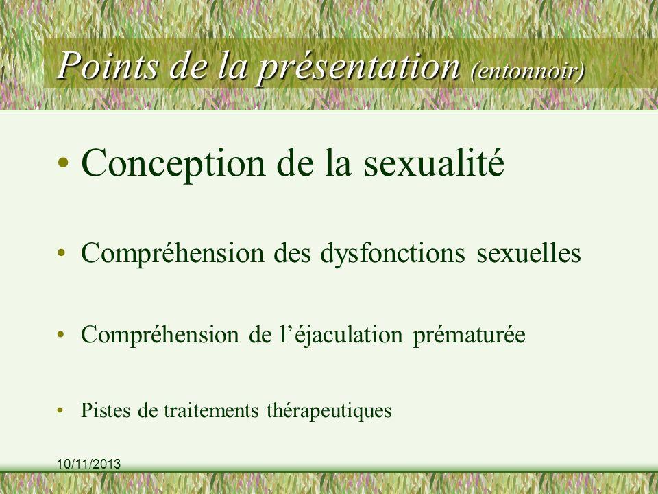 10/11/2013 Points de la présentation (entonnoir) Conception de la sexualité Compréhension des dysfonctions sexuelles Compréhension de léjaculation prématurée Pistes de traitements thérapeutiques
