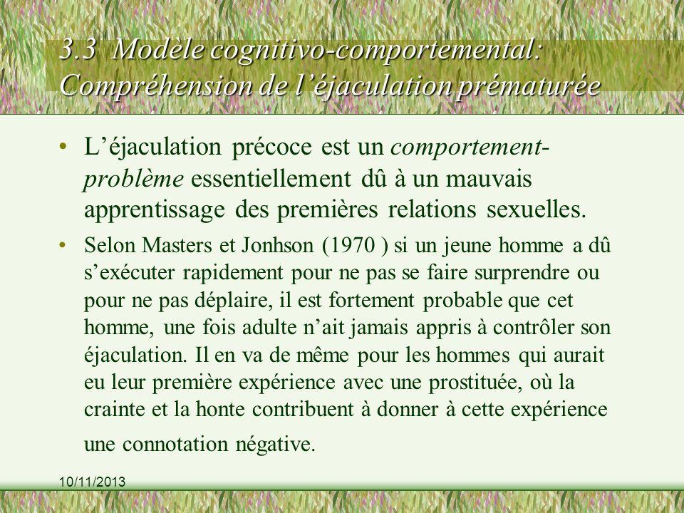 10/11/2013 3.3 Modèle cognitivo-comportemental: Compréhension de léjaculation prématurée Léjaculation précoce est un comportement- problème essentiellement dû à un mauvais apprentissage des premières relations sexuelles.
