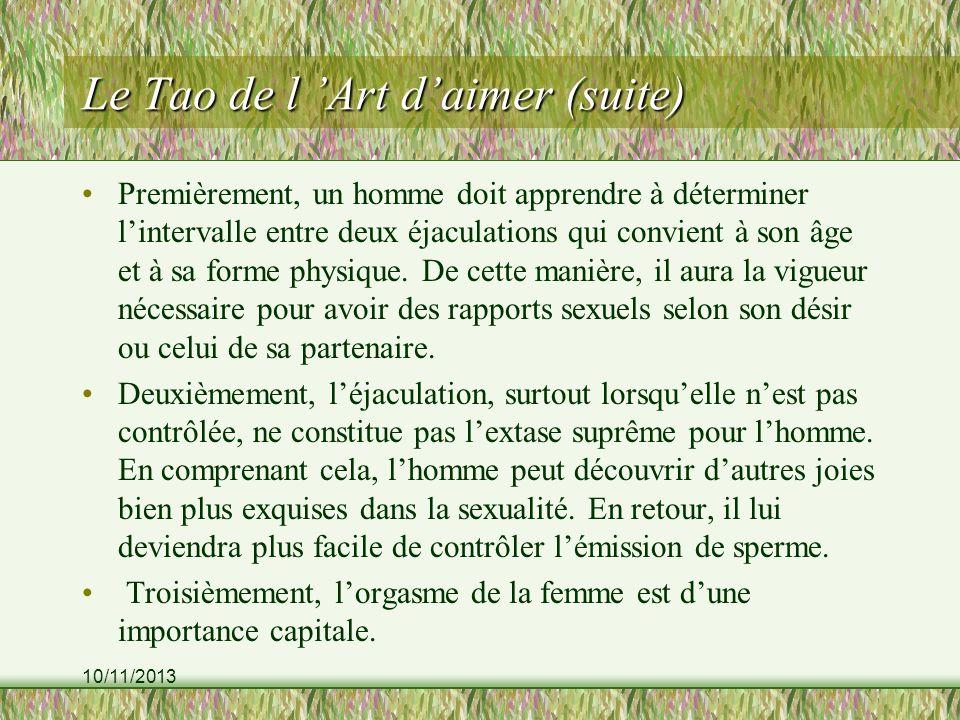 10/11/2013 Le Tao de l Art daimer (suite) Premièrement, un homme doit apprendre à déterminer lintervalle entre deux éjaculations qui convient à son âge et à sa forme physique.