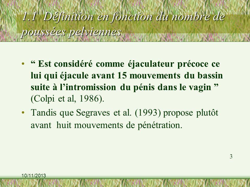 10/11/2013 1.1 Définition en fonction du nombre de poussées pelviennes Est considéré comme éjaculateur précoce ce lui qui éjacule avant 15 mouvements du bassin suite à lintromission du pénis dans le vagin (Colpi et al, 1986).
