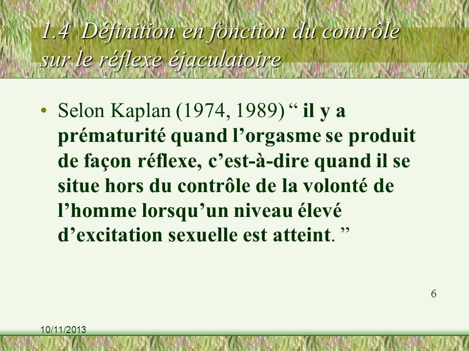 10/11/2013 1.4 Définition en fonction du contrôle sur le réflexe éjaculatoire Selon Kaplan (1974, 1989) il y a prématurité quand lorgasme se produit d