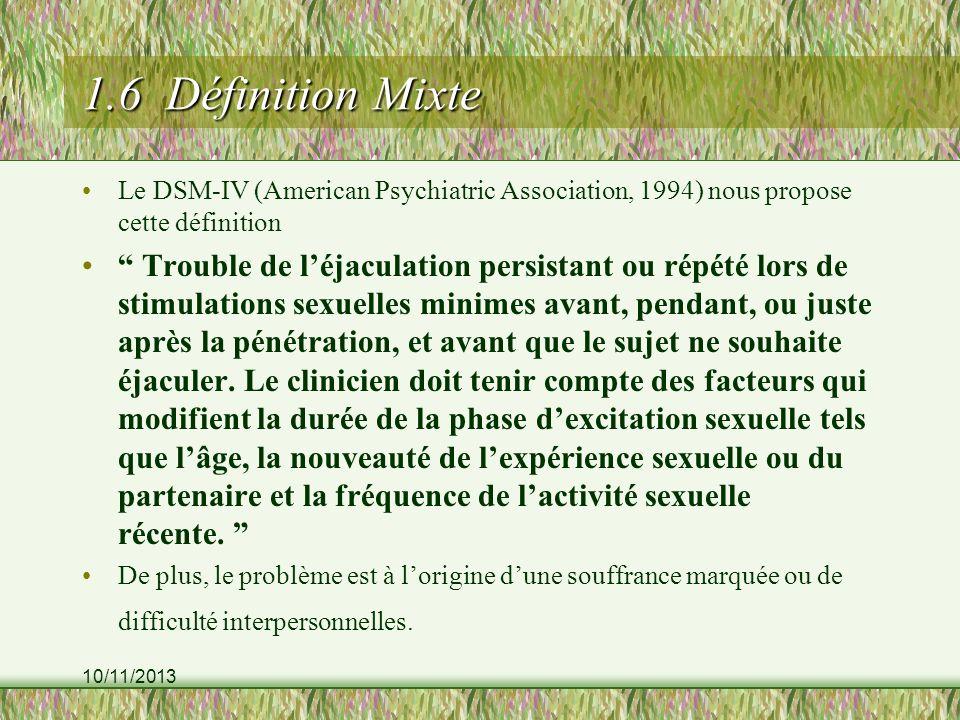 10/11/2013 1.6 Définition Mixte Le DSM-IV (American Psychiatric Association, 1994) nous propose cette définition Trouble de léjaculation persistant ou répété lors de stimulations sexuelles minimes avant, pendant, ou juste après la pénétration, et avant que le sujet ne souhaite éjaculer.