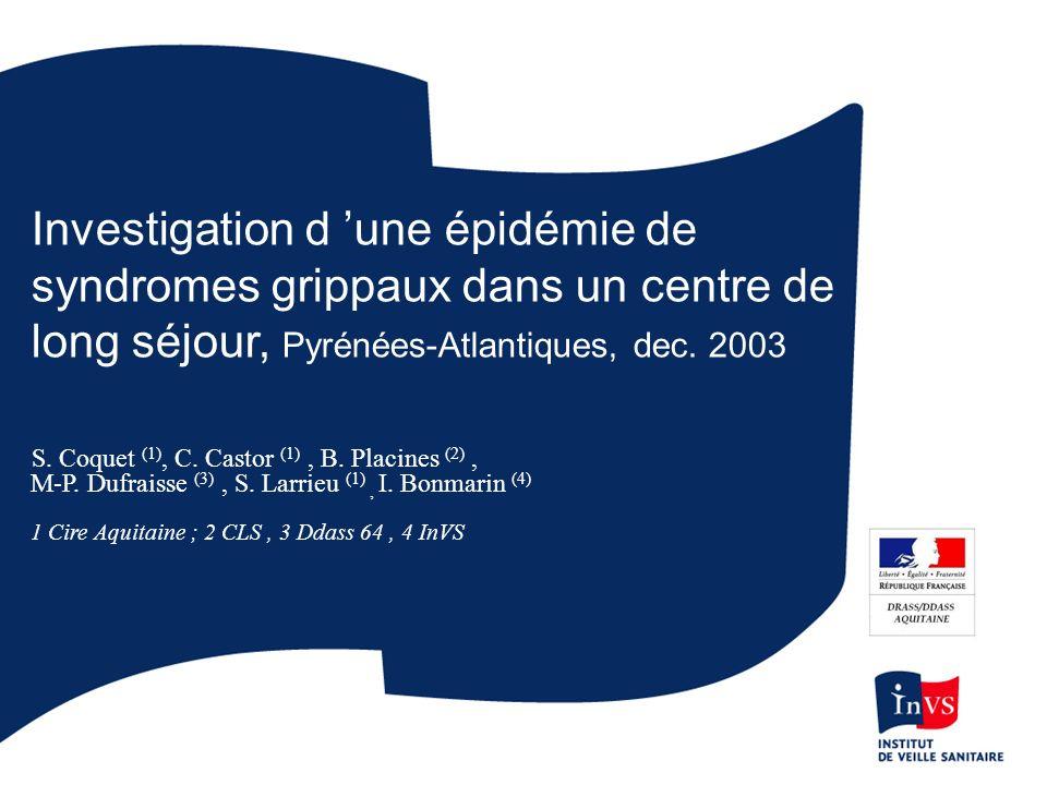 Investigation d une épidémie de syndromes grippaux dans un centre de long séjour, Pyrénées-Atlantiques, dec. 2003 S. Coquet (1), C. Castor (1), B. Pla