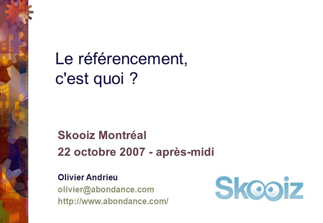 Skooiz Montréal 22 octobre 2007 - après-midi Olivier Andrieu olivier@abondance.com http://www.abondance.com/ Le référencement, c est quoi