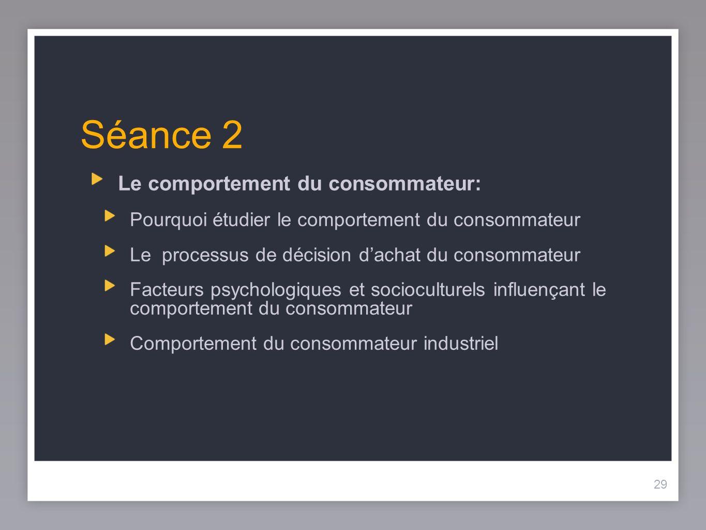 29 Séance 2 Le comportement du consommateur: Pourquoi étudier le comportement du consommateur Le processus de décision dachat du consommateur Facteurs