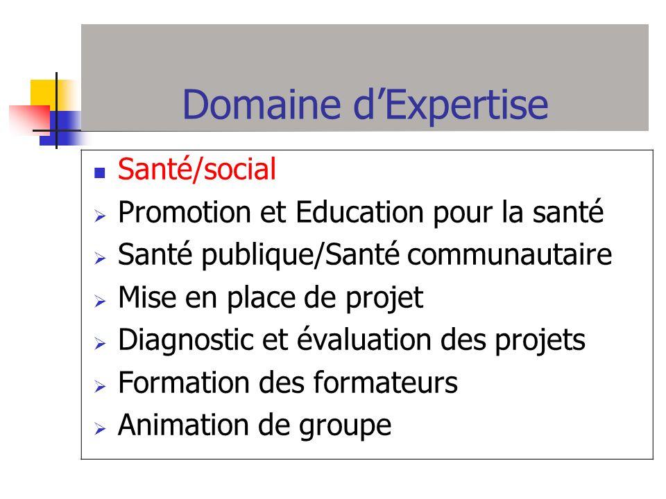 Domaine dExpertise Santé/social Promotion et Education pour la santé Santé publique/Santé communautaire Mise en place de projet Diagnostic et évaluati