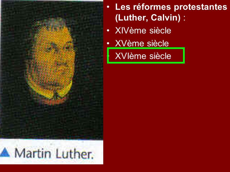 Les réformes protestantes (Luther, Calvin) : XIVème siècle XVème siècle XVIème siècle