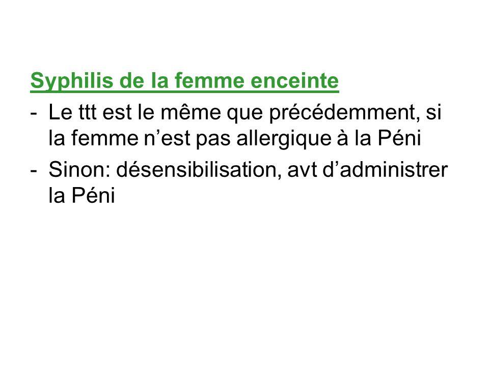 Syphilis de la femme enceinte -Le ttt est le même que précédemment, si la femme nest pas allergique à la Péni -Sinon: désensibilisation, avt dadminist