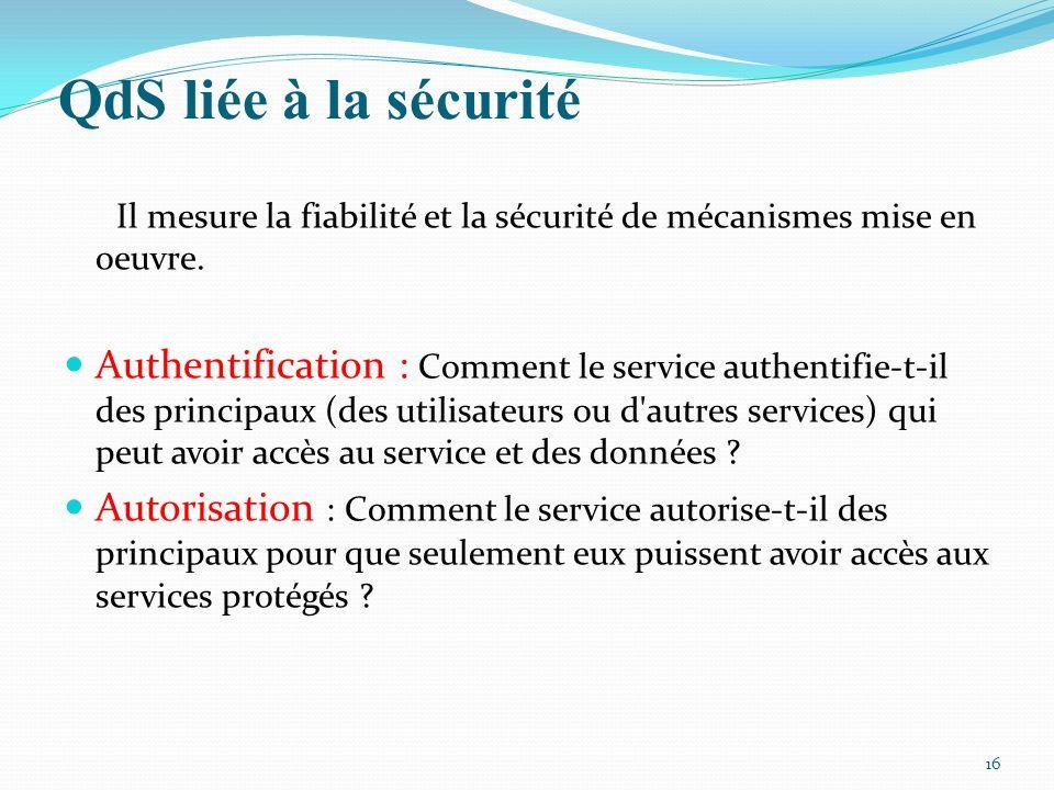 QdS liée à la sécurité 16 Il mesure la fiabilité et la sécurité de mécanismes mise en oeuvre. Authentification : Comment le service authentifie-t-il d