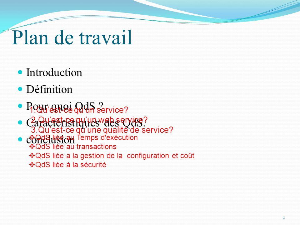 Plan de travail Introduction Définition Pour quoi QdS ? Caractéristiques des QdS. conclusion 2 1.Quest-ce quun service? 2.Quest-ce quun web service? 3