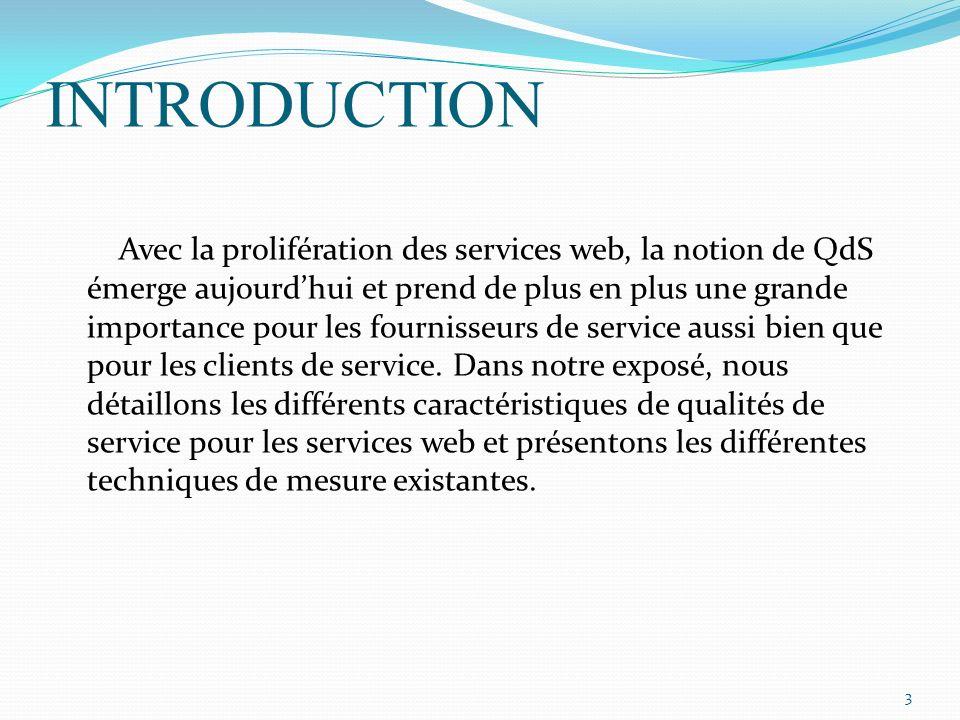 INTRODUCTION Avec la prolifération des services web, la notion de QdS émerge aujourdhui et prend de plus en plus une grande importance pour les fourni