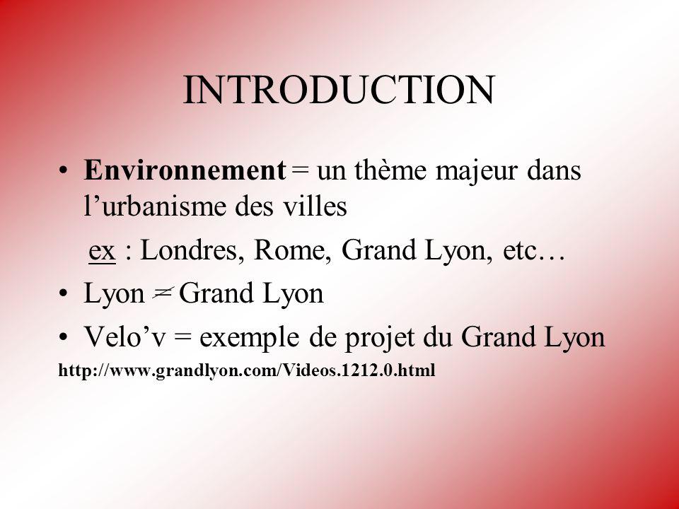 INTRODUCTION Environnement = un thème majeur dans lurbanisme des villes ex : Londres, Rome, Grand Lyon, etc… Lyon = Grand Lyon Velov = exemple de proj