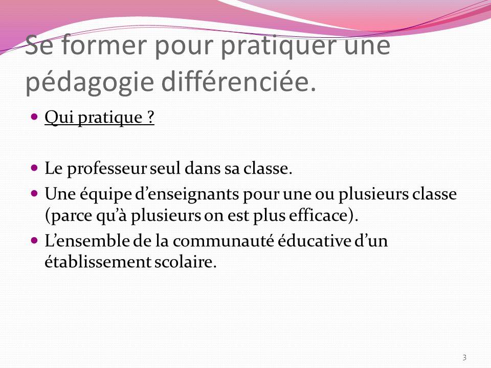 Se former pour pratiquer une pédagogie différenciée. Qui pratique ? Le professeur seul dans sa classe. Une équipe denseignants pour une ou plusieurs c