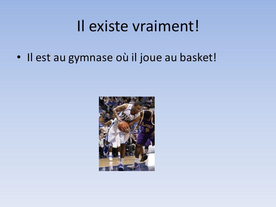 Il existe vraiment! Il est au gymnase où il joue au basket!