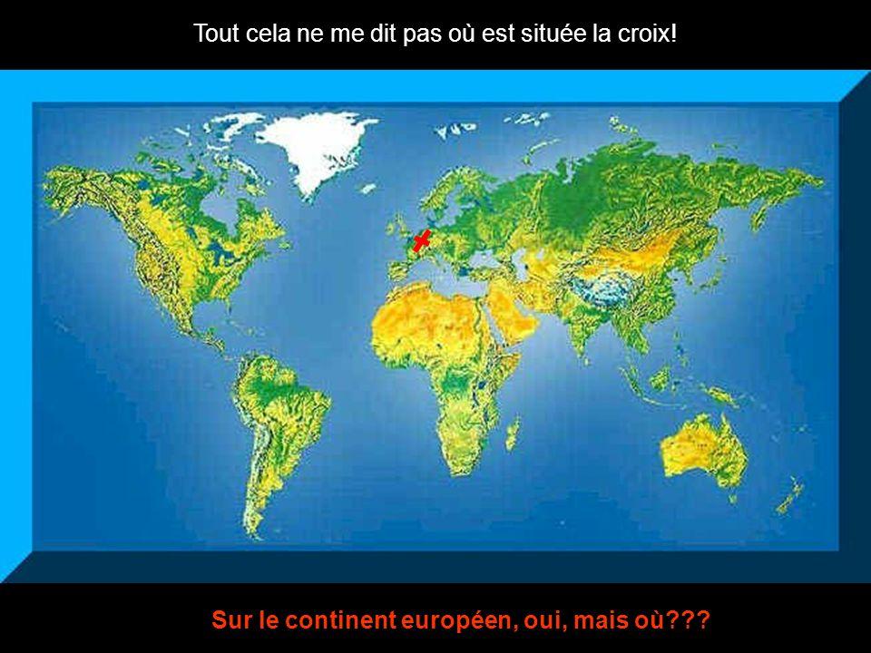 Tout cela ne me dit pas où est située la croix! Sur le continent européen, oui, mais où???