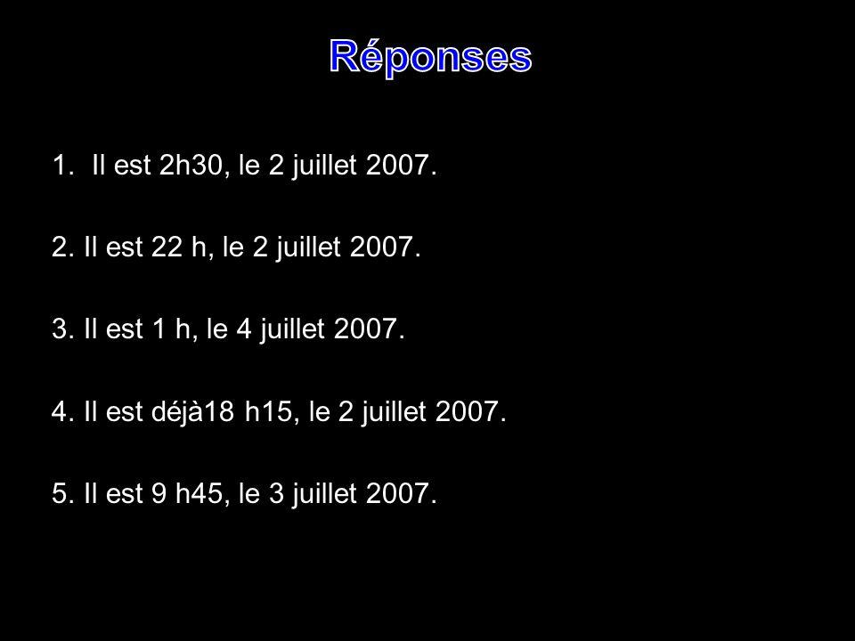 1. Il est 2h30, le 2 juillet 2007. 2. Il est 22 h, le 2 juillet 2007. 3. Il est 1 h, le 4 juillet 2007. 4.Il est déjà18 h15, le 2 juillet 2007. 5.Il e