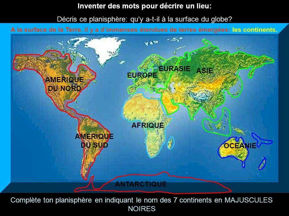 Inventer des mots pour décrire un lieu: Décris ce planisphère: quy a-t-il à la surface du globe? AMERIQUE DU SUD AFRIQUE EUROPE ASIE OCEANIE ANTARCTIQ