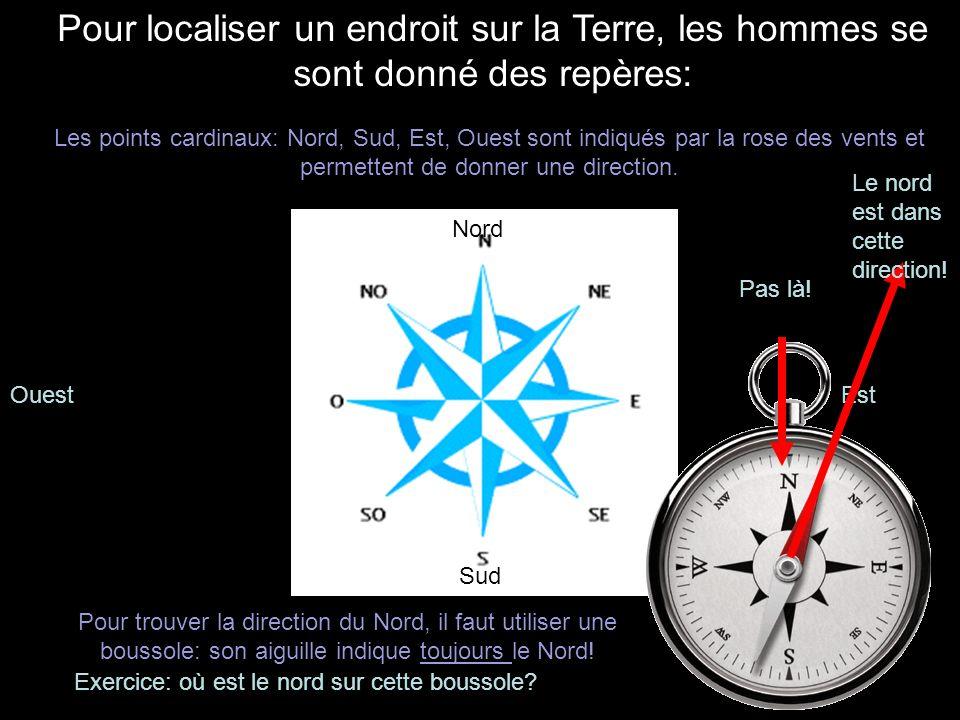Pour localiser un endroit sur la Terre, les hommes se sont donné des repères: Les points cardinaux: Nord, Sud, Est, Ouest sont indiqués par la rose de