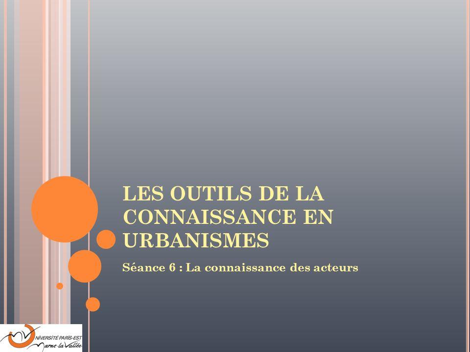 LES OUTILS DE LA CONNAISSANCE EN URBANISMES Séance 6 : La connaissance des acteurs