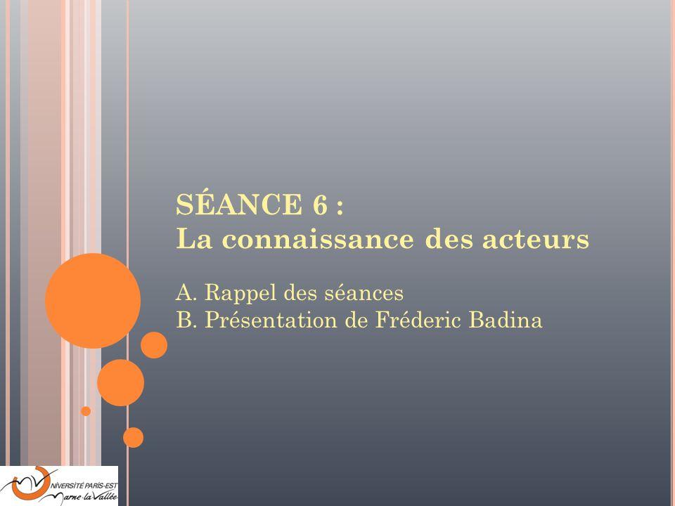 SÉANCE 6 : La connaissance des acteurs A. Rappel des séances B. Présentation de Fréderic Badina