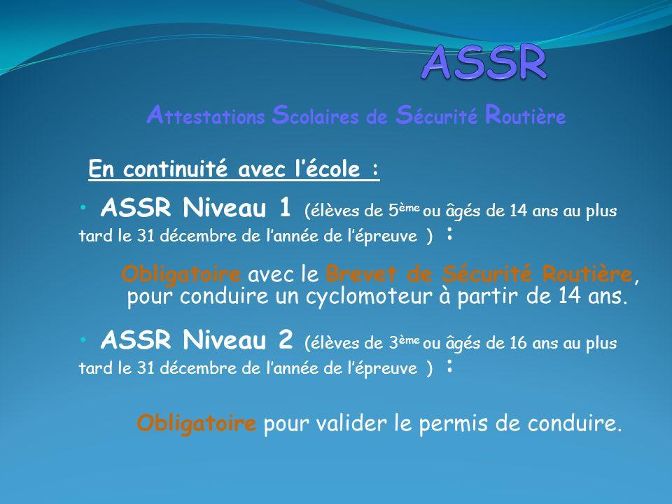 En continuité avec lécole : ASSR Niveau 1 (élèves de 5 ème ou âgés de 14 ans au plus tard le 31 décembre de lannée de lépreuve ) : Obligatoire avec le Brevet de Sécurité Routière, pour conduire un cyclomoteur à partir de 14 ans.