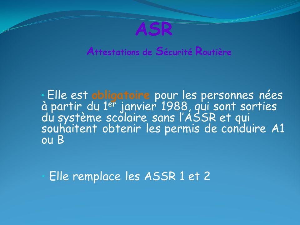 Elle est obligatoire pour les personnes nées à partir du 1 er janvier 1988, qui sont sorties du système scolaire sans lASSR et qui souhaitent obtenir les permis de conduire A1 ou B Elle remplace les ASSR 1 et 2 ASR A ttestations de S écurité R outière
