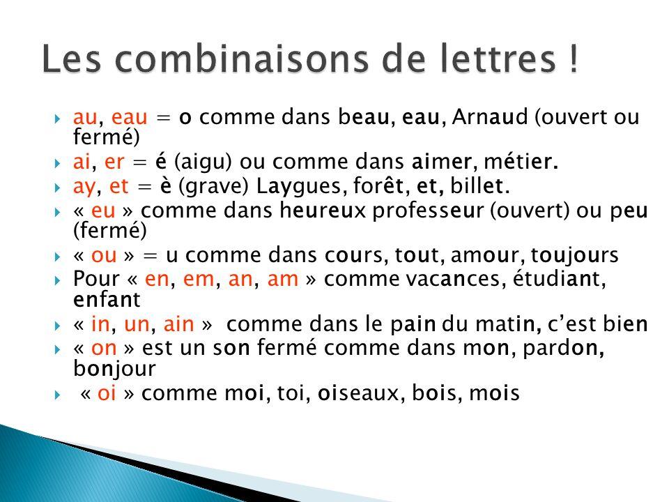 au, eau = o comme dans beau, eau, Arnaud (ouvert ou fermé) ai, er = é (aigu) ou comme dans aimer, métier. ay, et = è (grave) Laygues, forêt, et, bille