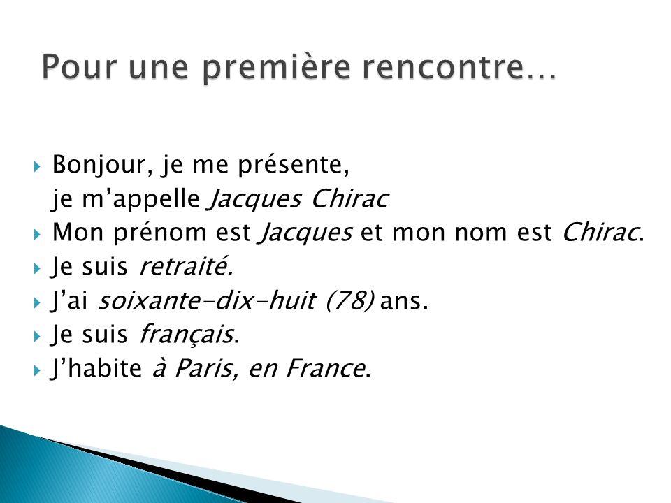 Bonjour, je me présente, je mappelle Jacques Chirac Mon prénom est Jacques et mon nom est Chirac. Je suis retraité. Jai soixante-dix-huit (78) ans. Je
