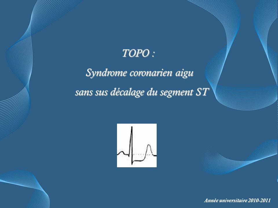 TOPO : TOPO : Syndrome coronarien aigu Syndrome coronarien aigu sans sus décalage du segment ST sans sus décalage du segment ST Année universitaire 2010-2011