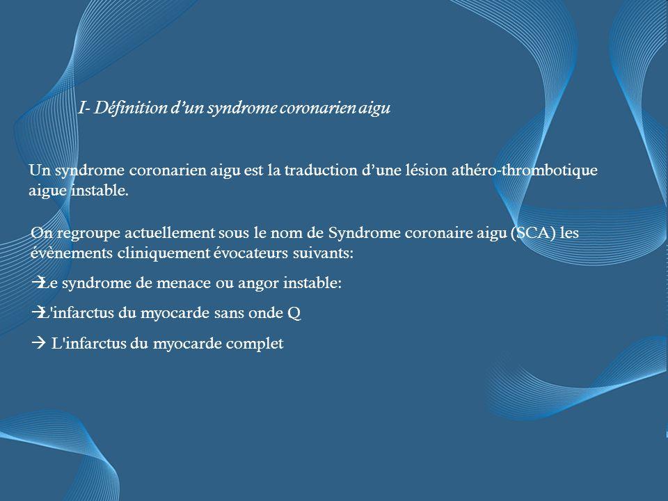 I- Définition dun syndrome coronarien aigu On regroupe actuellement sous le nom de Syndrome coronaire aigu (SCA) les évènements cliniquement évocateurs suivants: Le syndrome de menace ou angor instable: L infarctus du myocarde sans onde Q L infarctus du myocarde complet Un syndrome coronarien aigu est la traduction dune lésion athéro-thrombotique aigue instable.