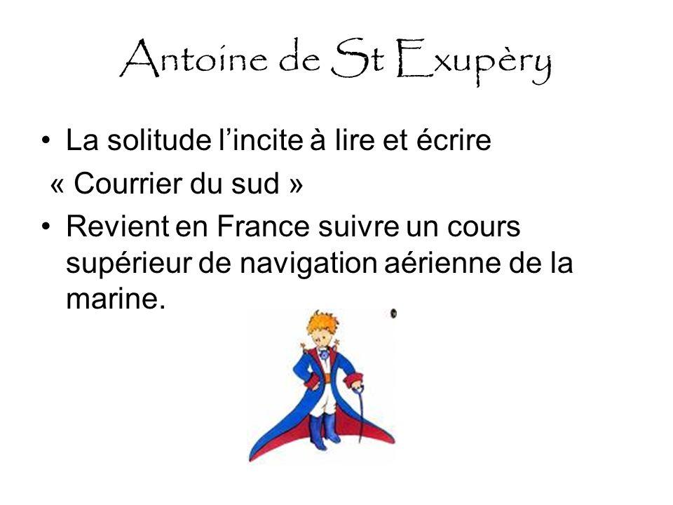 Antoine de St Exupèry La solitude lincite à lire et écrire « Courrier du sud » Revient en France suivre un cours supérieur de navigation aérienne de la marine.