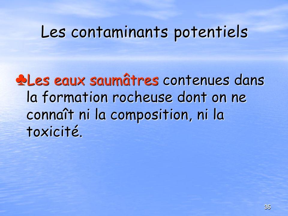 Les contaminants potentiels Les eaux saumâtres contenues dans la formation rocheuse dont on ne connaît ni la composition, ni la toxicité. Les eaux sau