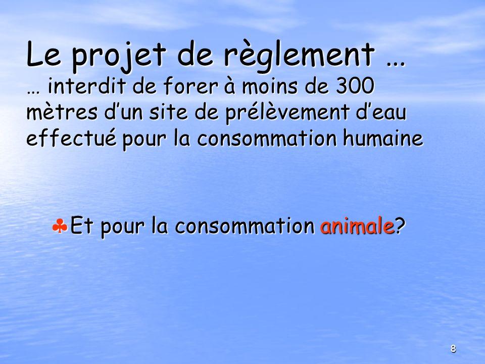 Le projet de règlement … … interdit de forer à moins de 300 mètres dun site de prélèvement deau effectué pour la consommation humaine Et pour la conso