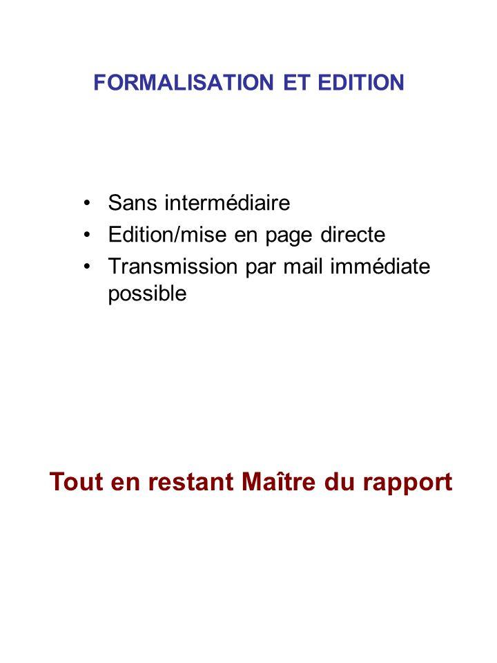 FORMALISATION ET EDITION Sans intermédiaire Edition/mise en page directe Transmission par mail immédiate possible Tout en restant Maître du rapport