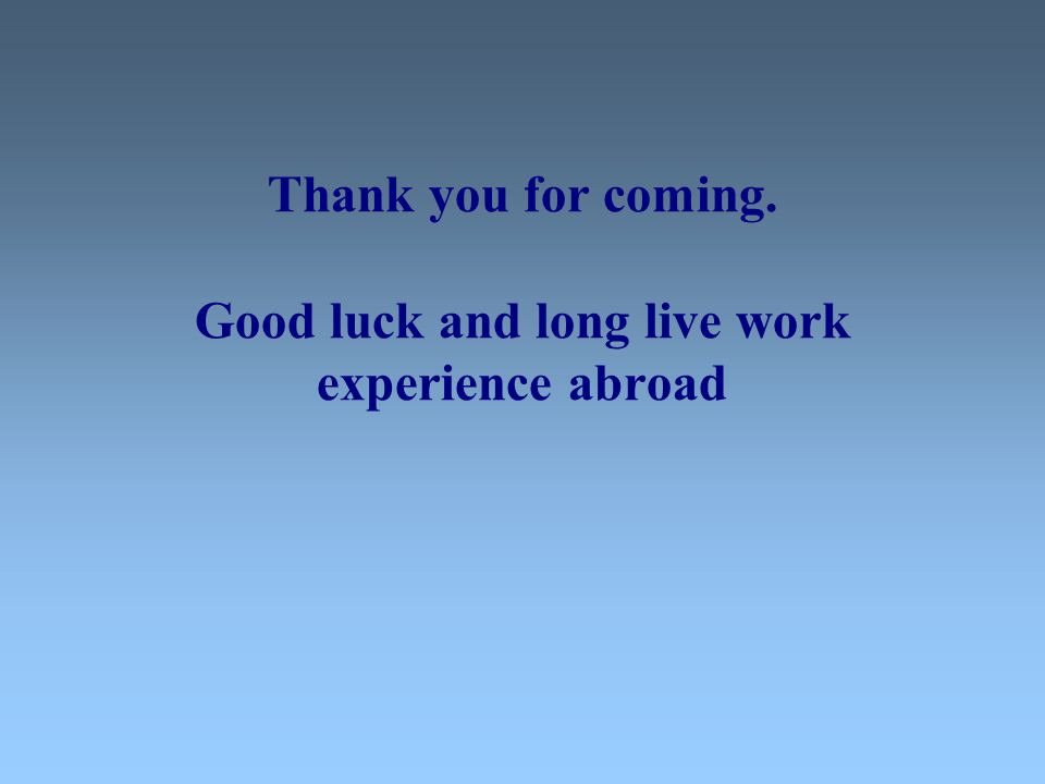 Thank you for coming. Good luck and long live work experience abroad