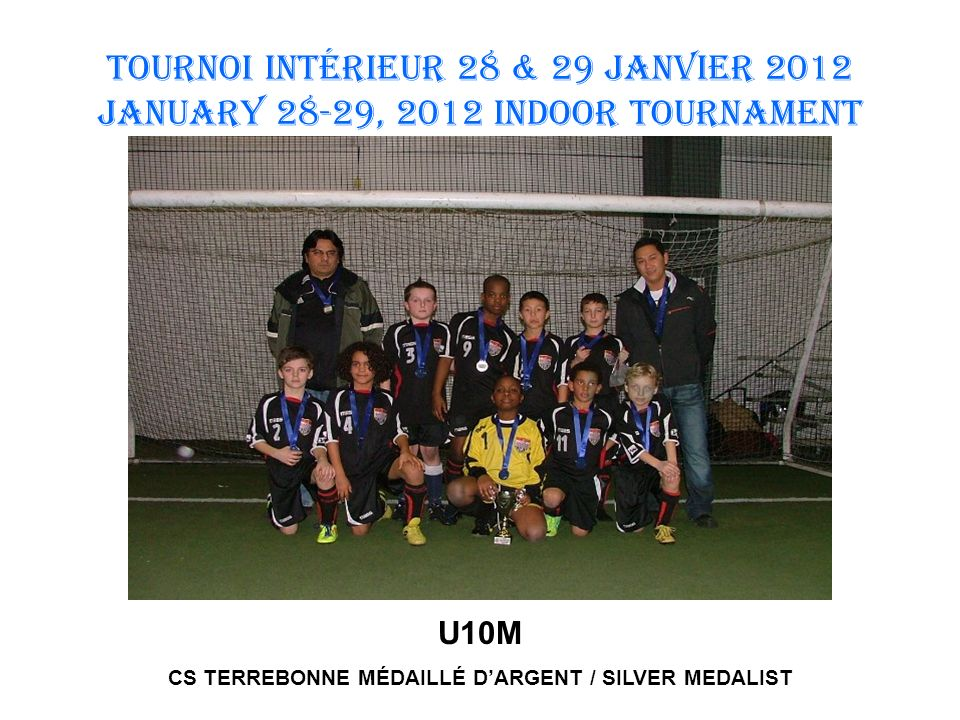 TOURNOI INTÉRIEUR 28 & 29 JANVIER 2012 January 28-29, 2012 INDOOR TOURNAMENT U10M CS TERREBONNE MÉDAILLÉ DARGENT / SILVER MEDALIST