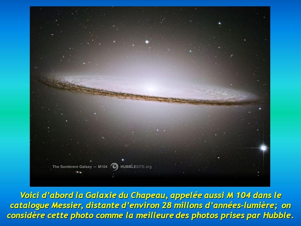 Voici dabord la Galaxie du Chapeau, appelée aussi M 104 dans le catalogue Messier, distante denviron 28 millons dannées-lumière; on considère cette photo comme la meilleure des photos prises par Hubble.