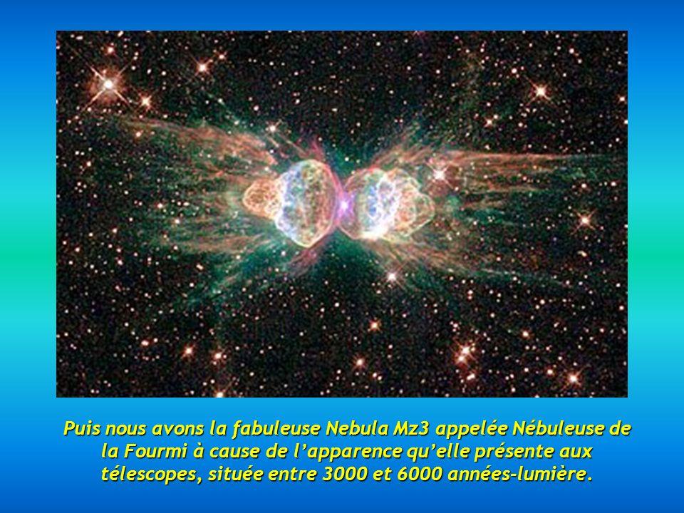 Puis nous avons la fabuleuse Nebula Mz3 appelée Nébuleuse de la Fourmi à cause de lapparence quelle présente aux télescopes, située entre 3000 et 6000 années-lumière.